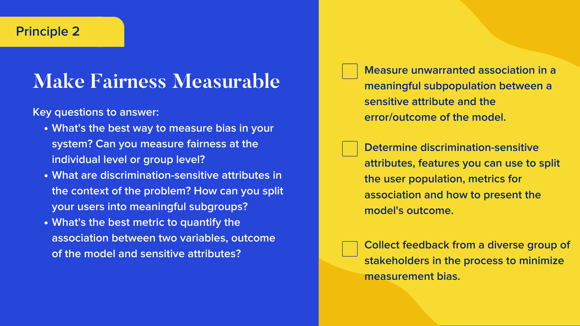 Key questions to answer  What's the best way to measure bias in your system? Can you measure fairness at the individual level or group level? What are discrimination-sensitive attributes in the context of the problem? How can you split your users into meaningful subgroups?  What's the best metric to quantify the association between two variables, outcome of the model and sensitive attributes?  Checklist  Measure unwarranted association in a meaningful subpopulation between a sensitive attribute and the error/outcome of the model. Determine discrimination-sensitive attributes, features you can use to split the user population, metrics for association and how to present the model's outcome. Collect feedback from a diverse group of stakeholders in the process to minimize measurement bias.