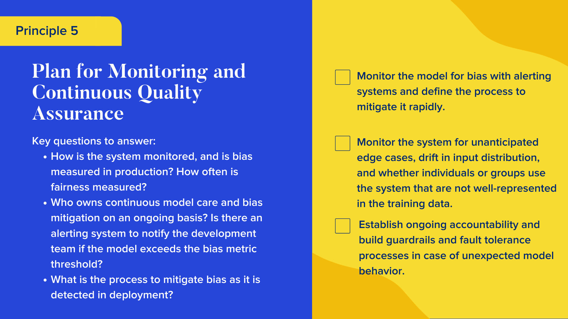 Key questions to answer  How is the system monitored, and is bias measured in production? How often is fairness measured? Who owns continuous model care and bias mitigation on an ongoing basis? Is there an alerting system to notify the development team if the model exceeds the bias metric threshold? What is the process to mitigate bias as it is detected in deployment?  Checklist  Monitor the model for bias with alerting systems and define the process to mitigate it rapidly. Monitor the system for unanticipated edge cases, drift in input distribution, and whether individuals or groups use the system that are not well-represented in the training data. Establish ongoing accountability and build guardrails and fault tolerance processes in case of unexpected model behavior.