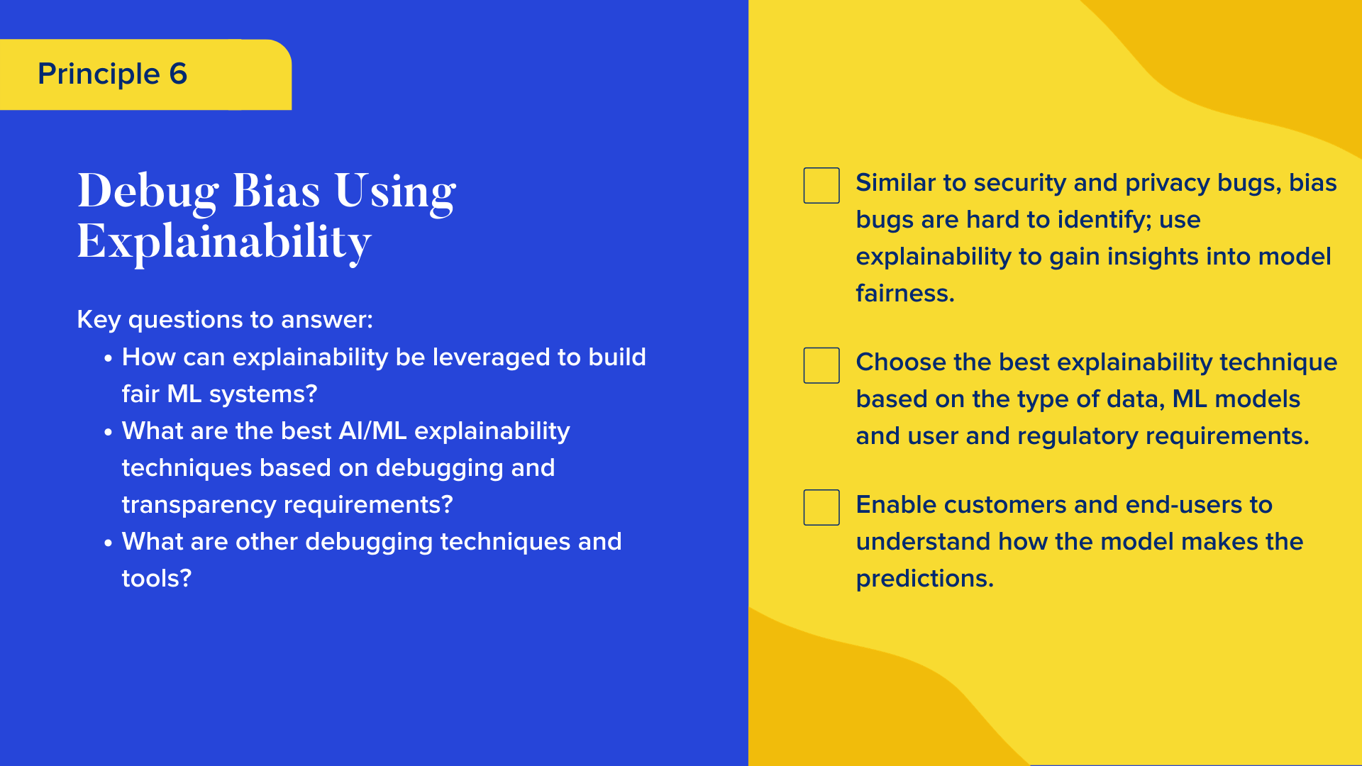 Key questions to answer  How can explainability be leveraged to build fair ML systems? What are the best AI/ML explainability techniques based on debugging and transparency requirements?  What are other debugging techniques and tools?  Checklist  Similar to security and privacy bugs, bias bugs are hard to identify; use explainability to gain insights into model fairness.  Choose the best explainability technique based on the type of data, ML models and user and regulatory requirements.  Enable customers and end-users to understand how the model makes the predictions.