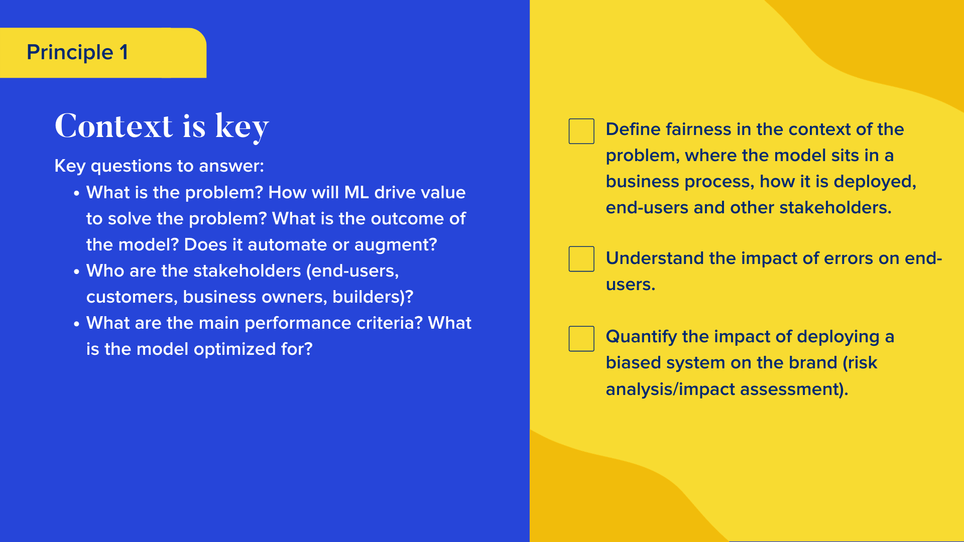Key questions to answer  What is the problem? How will ML drive value to solve the problem? What is the outcome of the model? Does it automate or augment?  Who are the stakeholders (end-users, customers, business owners, builders)? What are the main performance criteria? What is the model optimized for?  Checklist  Define fairness in the context of the problem, where the model sits in a business process, how it is deployed, end-users and other stakeholders. Understand the impact of errors on end-users. Quantify the impact of deploying a biased system on the brand (risk analysis/impact assessment).